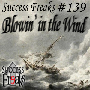 Success Freaks #139 - Blowin' in the Wind