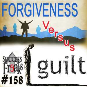 Success Freaks #158 - Forgiveness versus Guilt
