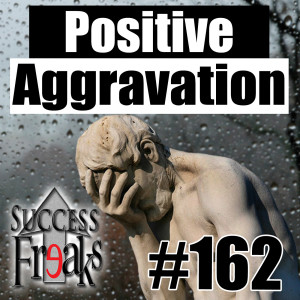 SF#162 - Positive Aggravation